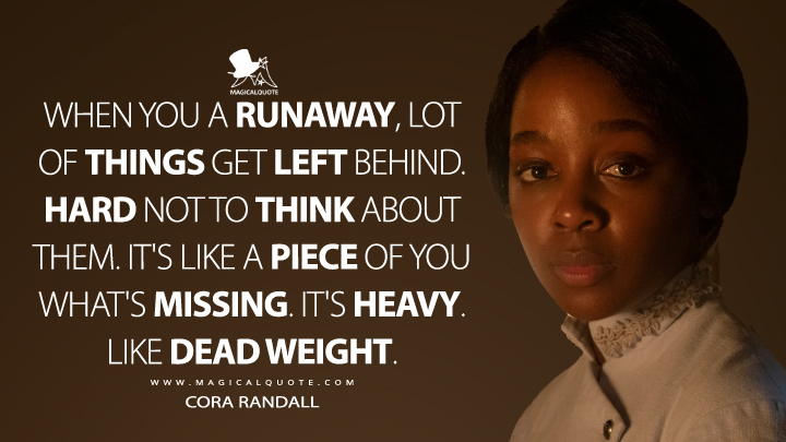 When you a runaway, lot of things get left behind. Hard not to think about them. It's like a piece of you what's missing. It's heavy. Like dead weight. - Cora Randall (The Underground Railroad Quotes)