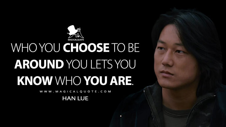 Who you choose to be around you lets you know who you are. - Han Lue (The Fast and the Furious: Tokyo Drift Quotes)