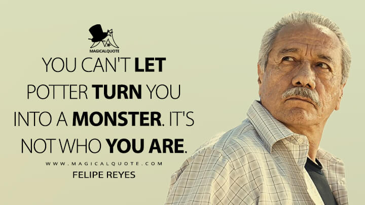 You can't let Potter turn you into a monster. It's not who you are. - Felipe Reyes (Mayans M.C. Quotes)