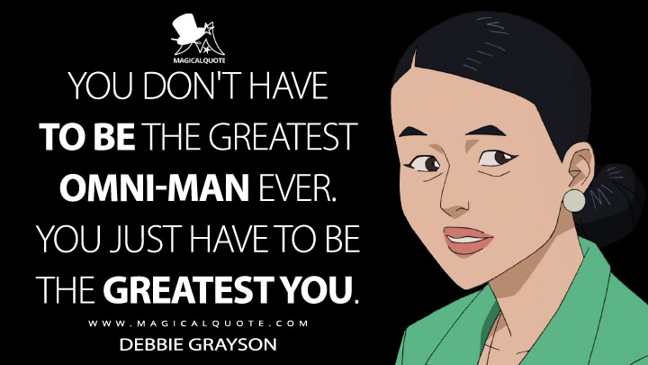 You don't have to be the greatest Omni-Man ever. You just have to be the greatest you. - Debbie Grayson (Invincible Quotes)