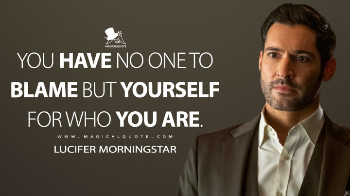 You have no one to blame but yourself for who you are. - Lucifer Morningstar (Lucifer Quotes)