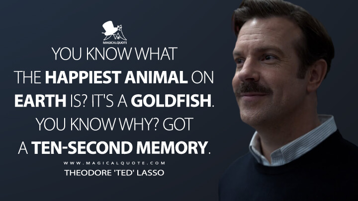 You know what the happiest animal on earth is? It's a goldfish. You know why? Got a ten-second memory. - Theodore 'Ted' Lasso (Ted Lasso Quotes)