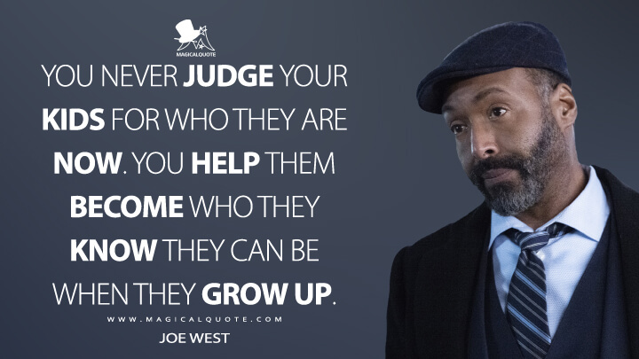 You never judge your kids for who they are now. You help them become who they know they can be when they grow up. - Joe West (The Flash Quotes)