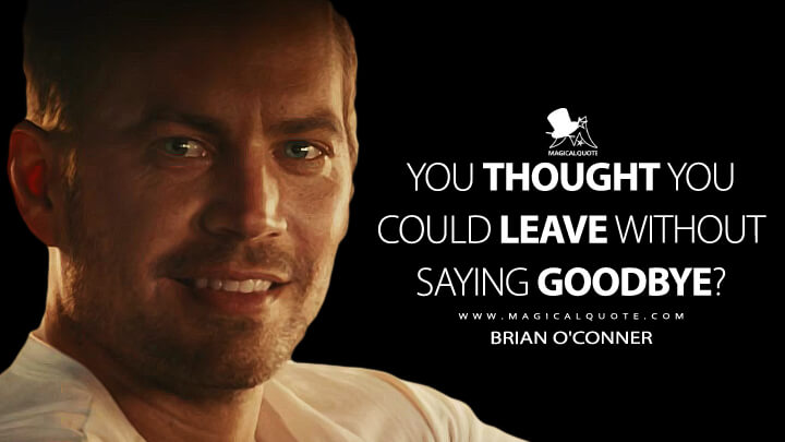 You thought you could leave without saying goodbye? - Brian O'Conner (Furious 7 Quotes)