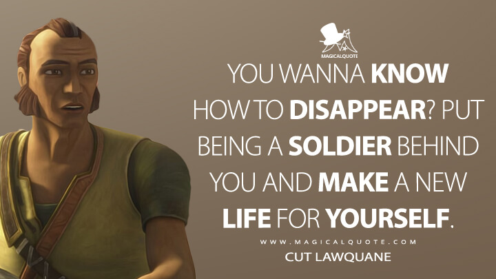 You wanna know how to disappear? Put being a soldier behind you and make a new life for yourself. - Cut Lawquane (Star Wars: The Bad Batch Quotes)