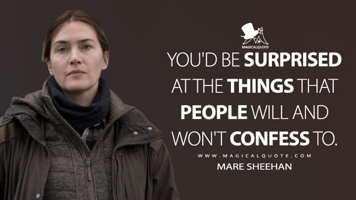 You'd be surprised at the things that people will and won't confess to. - Mare Sheehan (Mare of Easttown Quotes)