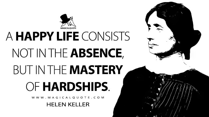 A happy life consists not in the absence, but in the mastery of hardships. - Helen Keller (The Simplest Way to Be Happy Quotes)