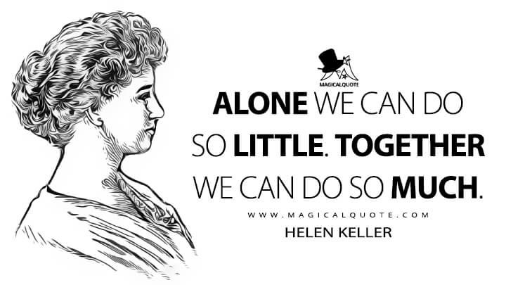 Alone we can do so little. Together we can do so much. - Helen Keller Quotes