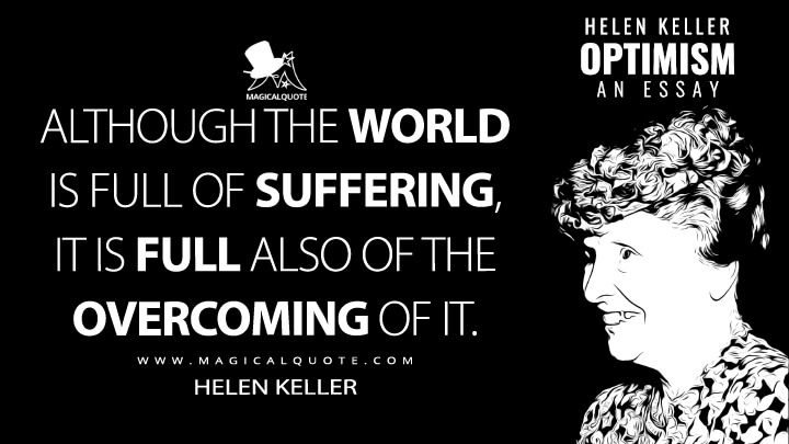 Although the world is full of suffering, it is full also of the overcoming of it. - Helen Keller (Optimism: An Essay Quotes)