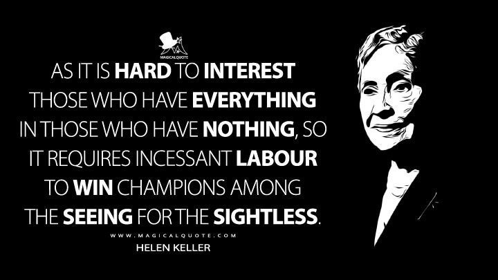 As it is hard to interest those who have everything in those who have nothing, so it requires incessant labour to win champions among the seeing for the sightless. - Helen Keller Quotes