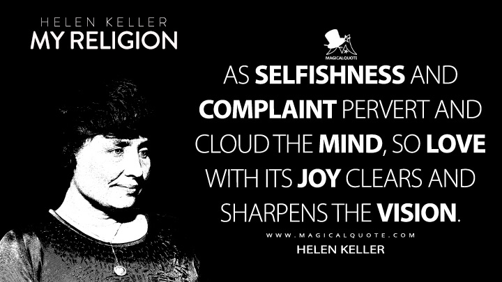 As selfishness and complaint pervert and cloud the mind, so love with its joy clears and sharpens the vision. - Helen Keller (My Religion Quotes)