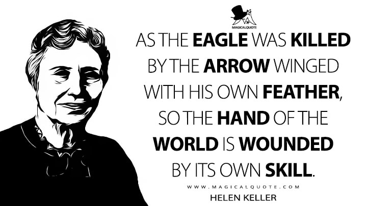 As the eagle was killed by the arrow winged with his own feather, so the hand of the world is wounded by its own skill. - Helen Keller (The Hand of the World Quotes)