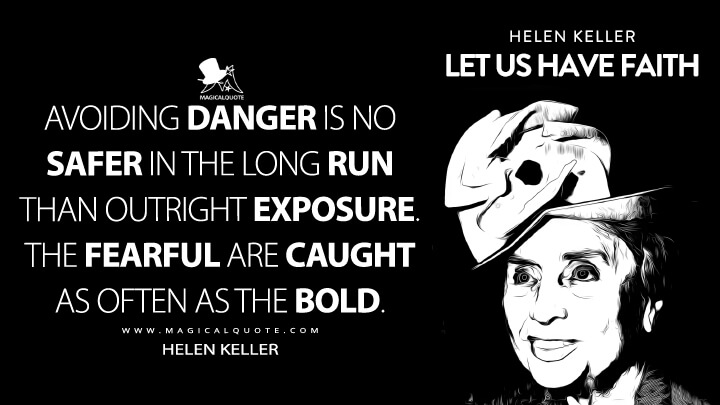 Avoiding danger is no safer in the long run than outright exposure. The fearful are caught as often as the bold. - Helen Keller (Let Us Have Faith Quotes)