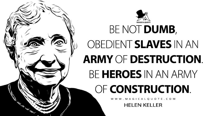 Be not dumb, obedient slaves in an army of destruction. Be heroes in an army of construction. - Helen Keller (Strike Against War Quotes)