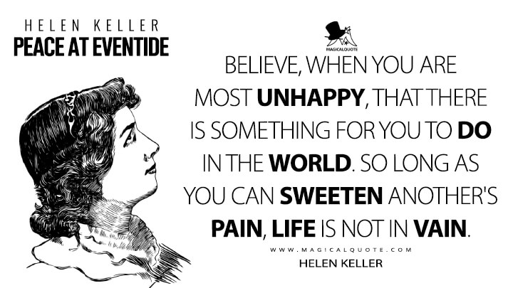 Believe, when you are most unhappy, that there is something for you to do in the world. So long as you can sweeten another's pain, life is not in vain. - Helen Keller (Peace at Eventide Quotes)