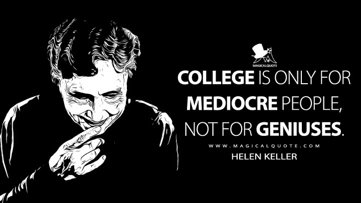 College is only for mediocre people, not for geniuses. - Helen Keller (An Apology for Going to College Quotes)