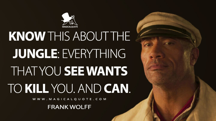 Know this about the jungle: everything that you see wants to kill you. And can. - Frank Wolff (Jungle Cruise Quotes)