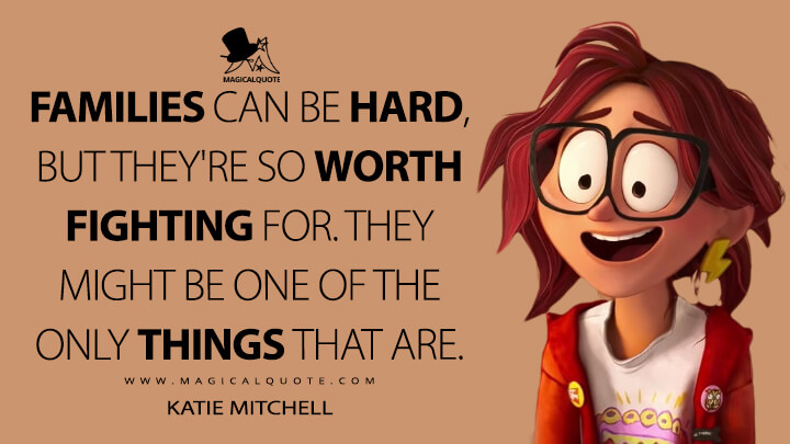 Families can be hard, but they're so worth fighting for. They might be one of the only things that are. - Katie Mitchell (The Mitchells vs the Machines Quotes)