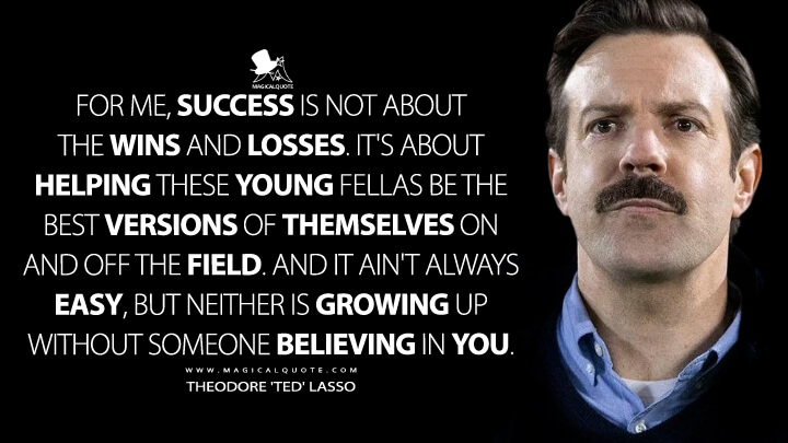 For me, success is not about the wins and losses. It's about helping these young fellas be the best versions of themselves on and off the field. And it ain't always easy, but neither is growing up without someone believing in you. - Theodore 'Ted' Lasso (Ted Lasso Quotes)