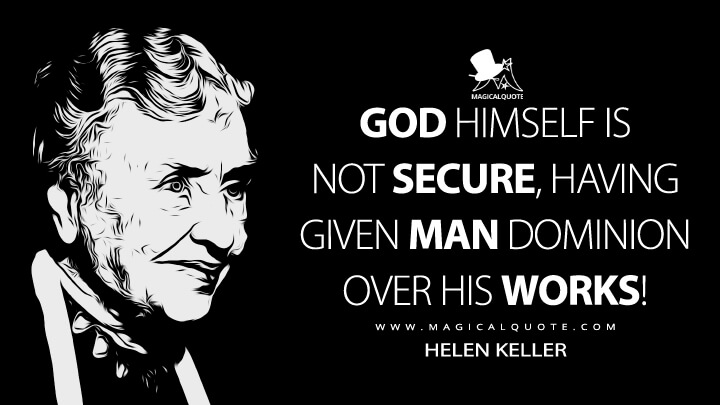God Himself is not secure, having given man dominion over His works! - Helen Keller (Let Us Have Faith Quotes)