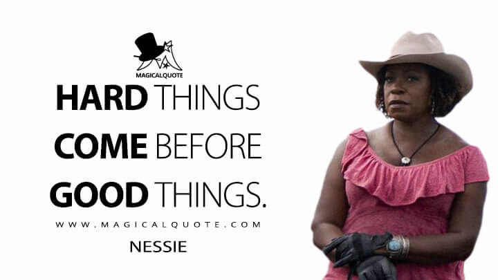 Hard things come before good things. - Nessie (Concrete Cowboy Quotes)