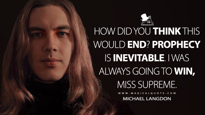 How did you think this would end? Prophecy is inevitable. I was always going to win, Miss Supreme. - Michael Langdon (American Horror Story Quotes)