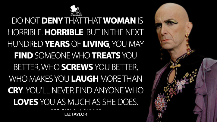 I do not deny that that woman is horrible. Horrible. But in the next hundred years of living, you may find someone who treats you better, who screws you better, who makes you laugh more than cry. You'll never find anyone who loves you as much as she does. - Liz Taylor (American Horror Story Quotes)