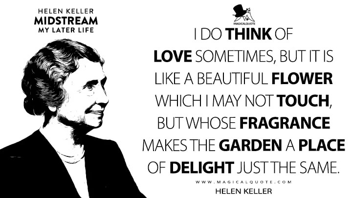 I do think of love sometimes, but it is like a beautiful flower which I may not touch, but whose fragrance makes the garden a place of delight just the same. - Helen Keller (Midstream: My Later Life Quotes)