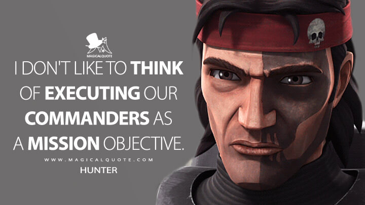I don't like to think of executing our commanders as a mission objective. - Hunter (Star Wars: The Bad Batch Quotes)