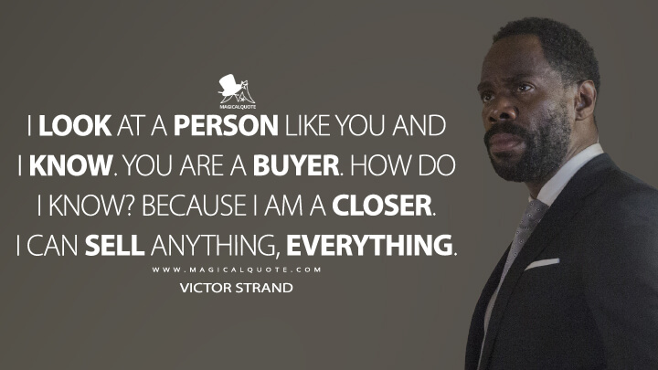 I look at a person like you and I know. You are a buyer. How do I know? Because I am a closer. I can sell anything, everything. - Victor Strand (Fear the Walking Dead Quotes)