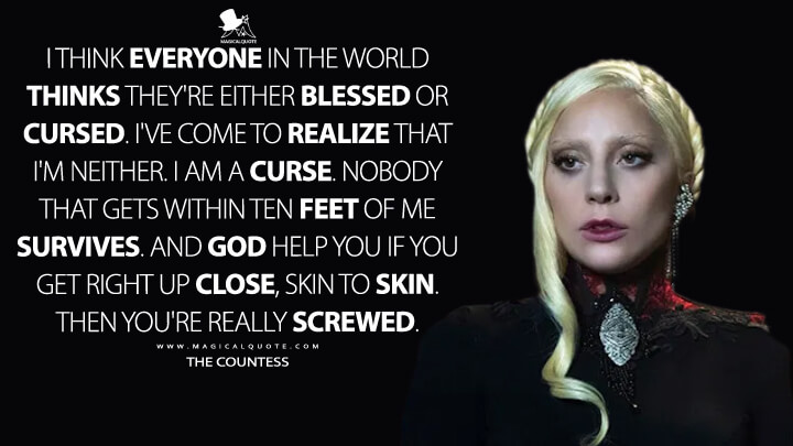 I think everyone in the world thinks they're either blessed or cursed. I've come to realize that I'm neither. I am a curse. Nobody that gets within ten feet of me survives. And God help you if you get right up close, skin to skin. Then you're really screwed. - The Countess (American Horror Story Quotes)