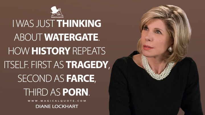 I was just thinking about Watergate. How history repeats itself. First as tragedy, second as farce, third as porn. - Diane Lockhart (The Good Fight Quotes)
