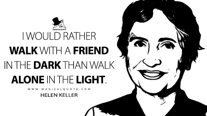 I would rather walk with a friend in the dark than walk alone in the light. - Helen Keller Quotes