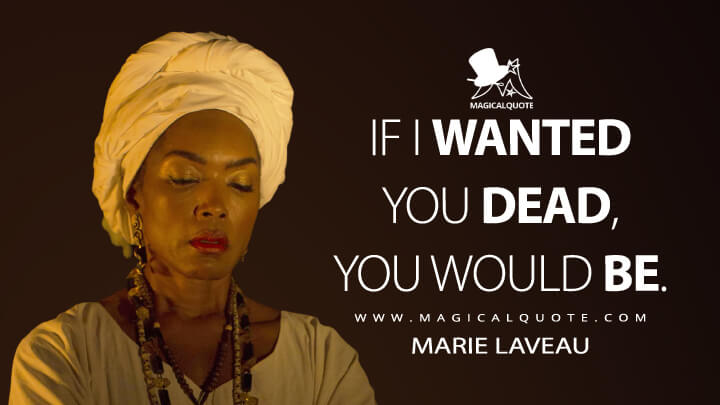 If I wanted you dead, you would be. - Marie Laveau (American Horror Story Quotes)