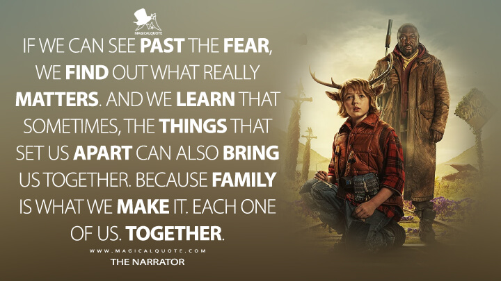 If we can see past the fear, we find out what really matters. And we learn that sometimes, the things that set us apart can also bring us together. Because family is what we make it. Each one of us. Together. - The Narrator (Sweet Tooth Quotes)
