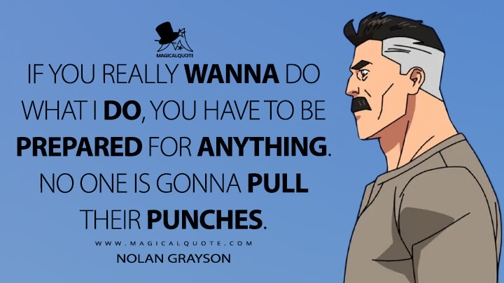 If you really wanna do what I do, you have to be prepared for anything. No one is gonna pull their punches. - Nolan Grayson (Invincible Quotes)