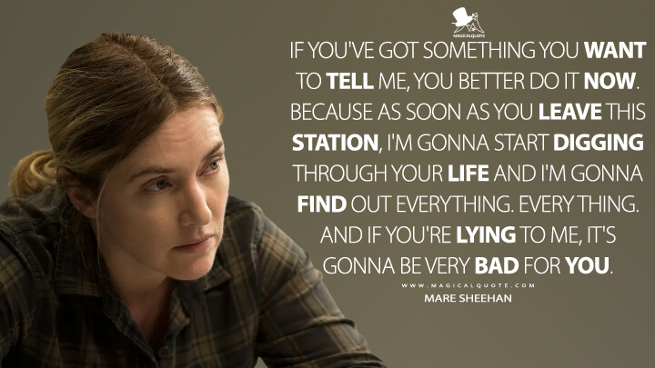 If you've got something you want to tell me, you better do it now. Because as soon as you leave this station, I'm gonna start digging through your life and I'm gonna find out everything. Every thing. And if you're lying to me, it's gonna be very bad for you. - Mare Sheehan (Mare of Easttown Quotes)