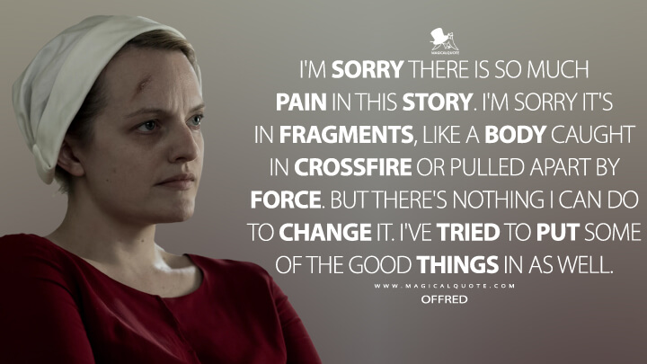 I'm sorry there is so much pain in this story. I'm sorry it's in fragments, like a body caught in crossfire or pulled apart by force. But there's nothing I can do to change it. I've tried to put some of the good things in as well. - Offred (The Handmaid's Tale Quotes)