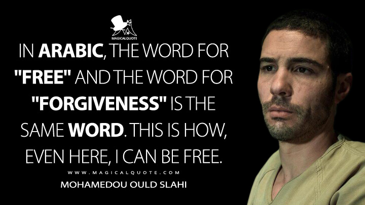 """In Arabic, the word for """"free"""" and the word for """"forgiveness"""" is the same word. This is how, even here, I can be free. - Mohamedou Ould Slahi (The Mauritanian Quotes)"""