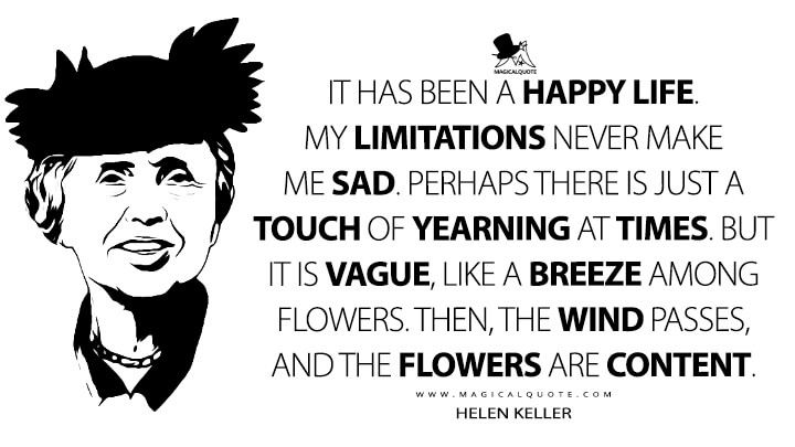 It has been a happy life. My limitations never make me sad. Perhaps there is just a touch of yearning at times. But it is vague, like a breeze among flowers. Then, the wind passes, and the flowers are content. - Helen Keller Quotes