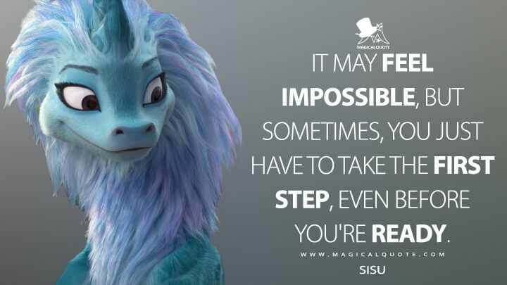 It may feel impossible, but sometimes, you just have to take the first step, even before you're ready. - Sisu (Raya and the Last Dragon Quotes)