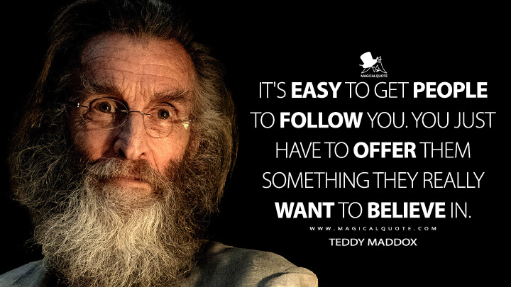 It's easy to get people to follow you. You just have to offer them something they really want to believe in. - Teddy Maddox (Fear the Walking Dead Quotes)