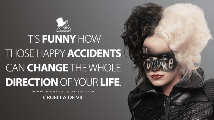 It's funny how those happy accidents can change the whole direction of your life. - Cruella de Vil (Cruella Quotes)