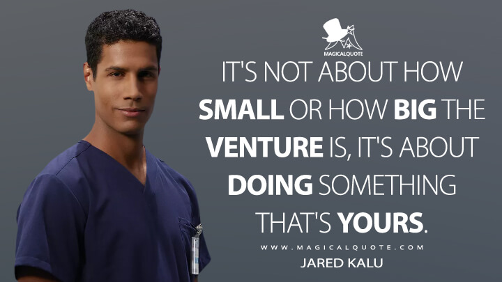 It's not about how small or how big the venture is, it's about doing something that's yours. - Jared Kalu (The Good Doctor Quotes)