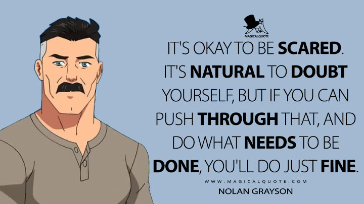 It's okay to be scared. It's natural to doubt yourself, but if you can push through that, and do what needs to be done, you'll do just fine. - Nolan Grayson (Invincible Quotes)