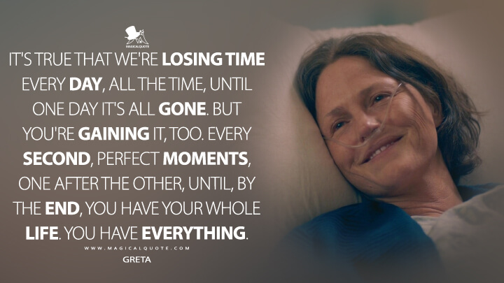 It's true that we're losing time every day, all the time, until one day it's all gone. But you're gaining it, too. Every second, perfect moments, one after the other, until, by the end, you have your whole life. You have everything. - Greta (The Map of Tiny Perfect Things Quotes)