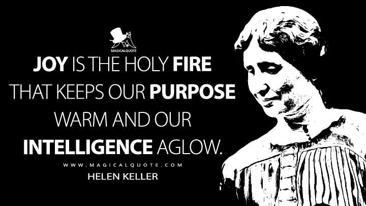 Joy is the holy fire that keeps our purpose warm and our intelligence aglow. - Helen Keller (To the New College Girl Quotes)