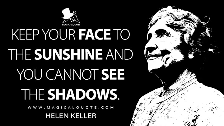 Keep your face to the sunshine and you cannot see the shadows. - Helen Keller Quotes
