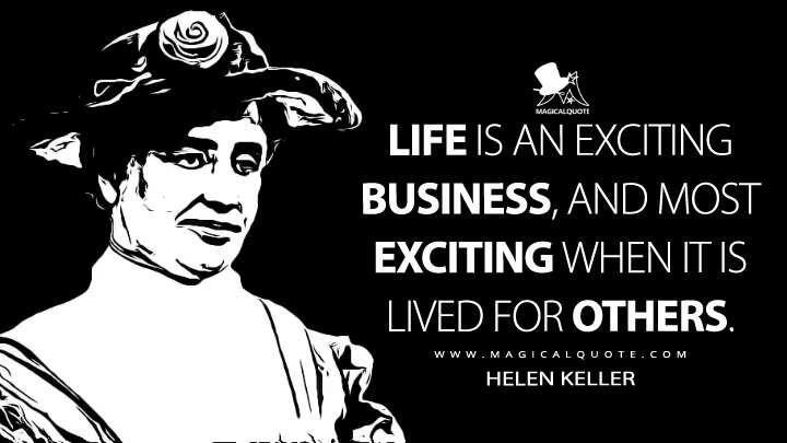 Life is an exciting business, and most exciting when it is lived for others. - Helen Keller Quotes