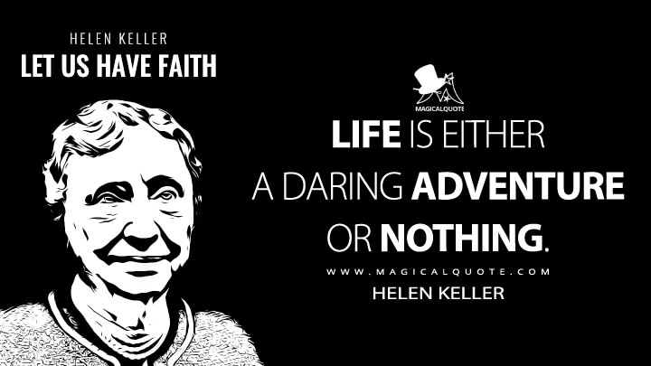 Life is either a daring adventure or nothing. - Helen Keller (Let Us Have Faith Quotes)